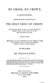 No Cross, No Crown: A Discourse Showing the Nature and Discipline of the Holy Cross of Christ, and that the Denial of Self, and Daily Bearing of Christ's Cross, is the Alone Way to the Rest and Kingdom of God : to which are Added, the Living and Dying Testimonies of Many Persons of Fame and Learning, Both of Ancient and Modern Times, in Favour of this Treatise : in Two Parts