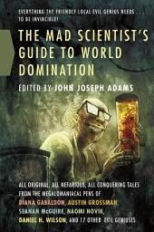 Mad Scientist's Guide to World Domination, The: Original Short Fiction for the Modern Evil Genius