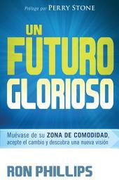 Un futuro glorioso: Muévase de su zona de comodidad, acepte el cambio y descubra una nueva visión