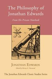 The Philosophy of Jonathan Edwards: From His Private Notebook