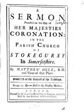 A Sermon Preach'd on the Day of Her Majesties Coronation: In the Parish Church of Stokegursy in Somersetshire. By Matthew Hole, ...