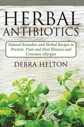 Herbal Antibiotics: Natural Remedies and Herbal Recipes to Prevent, Treat and Heal Illnesses and Common Allergies