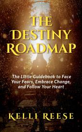 The Destiny Roadmap: The Little Guidebook to Face Your Fears, Embrace Change, and Follow Your Heart