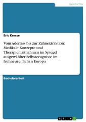 Vom Aderlass bis zur Zahnextraktion: Medikale Konzepte und Therapiemaßnahmen im Spiegel ausgewählter Selbstzeugnisse im frühneuzeitlichen Europa