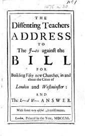 The Dissenting Teachers Address to the J---to [Junto] Against the Bill for Building Fifty New Churches, in and about the Cities of London and Westminster: and the L-d W- [i.e. Lord Wharton's] Answer. With Some Very Useful Advertisements. [A Satire.]