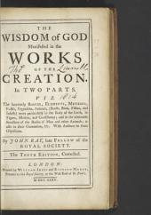 The Wisdom of God Manifested in the Works of the Creation: In Two Parts, Viz. the Heavenly Bodies, Elements, Meteors, Fossils, Vegetables, Animals ... More Particularly in the Body of the Earth ... and in the Admirable Structure of the Bodies of Man and Other Animals; as Also in Their Generation, &c. : with Answers to Some Objections