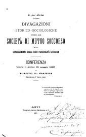 Divagazioni storico-sociologiche intorno alle Società di mutuo soccorso ed al conseguimento della loro personalità giuridica: conferenza tenuta il giorno 15 maggio 1887