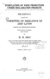 Stimulation of Food Production Under Reclamation Projects: Hearings Before the Committee on Irrigation of Arid Lands, House of Representatives, Sixty-fifth Congress, First Session on H.R. 2913, a Bill to Stimulate the Production of Food Upon Private and Public Lands Within the Reclamation Projects, and for Other Purposes. Monday, April 16-Wednesday, May 16, 1917, Parts 1-6
