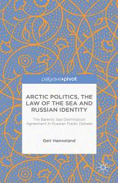 Arctic Politics, the Law of the Sea and Russian Identity: The Barents Sea Delimitation Agreement in Russian Public Debate