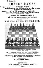 Hoyle's games: Illustrated edition. Embracing all the most modern modes of play, and the rules practised at the present time, in billiards, whist, draughts, cribbage, backgammon, and all other fashionable games ; together with sixteen games adapted to the new Yankee-notion cards. Also the whole of Frère's chess hand-book. Containing, besides elementary instruction and the laws of chess, about fifty select games by the first players; endings of games, and the defeat of the Muzio gambit. Also, thirty-six of the choicest chess problems, and a description of, and rules for, four-handed chess