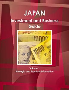 Japan Investment and Business Guide Volume 1 Strategic and Practical Information Book