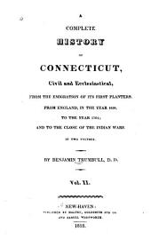 A Complete History of Connecticut, Civil and Ecclesiastical, from the Emigration of Its First Planters, from England, in the Year 1630, to the Year 1764: And to the Close of the Indian Wars ...