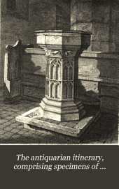 The antiquarian itinerary: comprising specimens of architecture, monastic, castellated, and domestic; with other vestiges of antiquity in Great Britain. Accompanied with descriptions, Volume 1