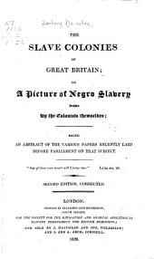 The Slave Colonies of Great Britain: Or, A Picture of Negro Slavery Drawn by the Colonists Themselves; Being an Abstract of the Various Papers Recently Laid Before Parliament on that Subject. ...