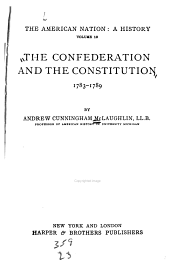 The American Nation, a History: McLaughlin, A. C. The confederation and the Constitution, 1783-1789