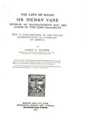 The Life of Young Sir Henry Vane, Governor of Massachusetts Bay, and Leader of the Long Parliament: With a Consideration of the English Commonwealth as a Forecast of America