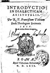 Introductio in dialecticam Aristotelis. Per R.P. Franciscum Toletum Doct. Theologum Societatis Iesu. Et ab eodem denuo recognita