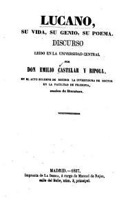 Lucano, su vida, su genio, su poema: discurso leido en la Universidad Central por E. Castelar y Ripoll en el acto solemne de recibir la investidura de Doctor en la Facultad de Filosofía, Sección de Literatura