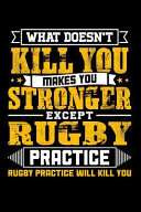 What Doesn't Kill You Makes You Stronger Except Rugby Practice Rugby Practice Will Kill You
