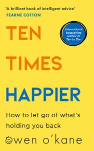 Ten Times Happier  How to Let Go of What   s Holding You Back