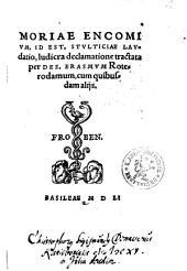 Moriae Encomivm, Id Est Stvlticiae Lavdatio: ludicra declamatione tractata. Cum quibusdam alijs
