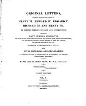 Original letters, written during the reigns of Henry VI., Edward IV., and Richard III. by various persons of rank or consequence: containing many curious anecdotes, relative to that period of our history