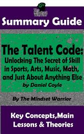 SUMMARY  The Talent Code  Unlocking The Secret Of Skill In Sports  Arts  Music  Math  And Just About Anything Else  By Daniel Coyle   The MW Summary Guide
