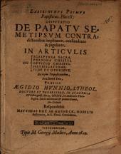 Labyrinthus primus papisticus, h. e. disp. de papatu semetipsum contradictionibus implicante ... in articulis de S. Scriptura, persona Christi ...