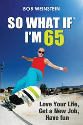 So What If I'm 65: Love Your Life, Get a New Job, Have Fun