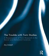 The Trouble with Twin Studies: A Reassessment of Twin Research in the Social and Behavioral Sciences