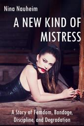 A New Kind of Mistress: A Story of Femdom, Bondage, Discipline, and Degradation