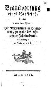 Beantwortung eines Werkleins, welches unter dem Titel: Die Reformation in Deutschland, zu Ende des achtzehnten Jahrhunderts neuerdings erschienen ist