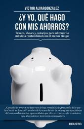 ¿Y yo, qué hago con mis ahorros?: Trucos, claves y consejos para obtener la máxima rentabilidad con el menor riesgo