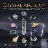 Crystal Alchemy: Manifesting Love, Magic, Abundance, Cosmic Connection & Spirituality Using the Powers of Gemstones
