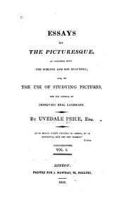 Essays on the Picturesque, as Compared with the Sublime and the Beautiful: And, on the Use of Studying Pictures, for the Purpose of Improving Real Landscape, Volume 1