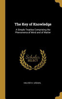 The Key of Knowledge  A Simple Treatise Comprising the Phenomena of Mind and of Matter