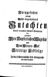 Kurtzgefaßtes jedoch wohl-begründetes Gutachten eines teutschen Rechts-Gelehrten die zwischen Ihro Kayserlichen Majestät und dem Wiener-Hof strittige Erbfolge in die Österreichische Erb-Königreiche und Lande betreffend