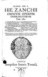 Clariss. viri d. Hie. Zanchii Omnium operum theologicorum tomi octo. 1. De tribus elohim, aeterno Patre, Filio, & Spiritu s. ... 2. De natura Dei, ... 3. De operibus Dei intra sex dies creatis, ... 4. De primi ominis lapsu, ... 5. Comment. in Hoseam prophetam. 6. In epistolas ad Ephesios, Philippenses, ... 7. Miscellaneorum partes duae, seu libri tres, quibus accesserunt orationes, ... 8. De incarnatione Filij Dei libri 2. ... Singulis tomis Indices quinque subjuncti sunt. 1. Capitum. 2. Locorum S. Scripturae. 3. Rerum, ..: Volume 1