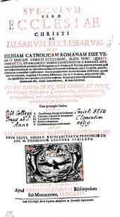 SPECVLVM VERAE ECCLESIAE CHRISTI AC FALSARVM ECCLESIARVM: In quo ECCLESIAM CATHOLICAM ROMANAM ESSE VERAM ET UNICAM CHRISTI ECCLESIAM; ALIOS VERO QUALESCVNQVE COETVS, ETIAM CHRISTI NOMEN CONFITENTIVM A ROMANA SEPAratorum, falsas Ecclesias & praetensas esse Religiones ex S. scriptura & Patribus quatuor priorum post natum Christum saeculorum: ac specialiter modernae Romanae doctrinam, tam S. scripturae, quam Ecclesiae primitivae, in omnibus conformem: verum modernorum Acatholicorum doctrinam, quoad omnes Fidei articulos, in quibus a Romana dissentiunt; nec in S. scriptura, prout passim jactitant, expresse legi; nec a primitiva Ecclesia traditam; sed quoad plures expresse haereseos damnatam esse, solide demonstratur, & clare exhibetur. OPUS HOC DIVISUM IN XXI. LIBROS, ET NON solum Theologis, Pastoribus ac Concionatoribus; sed etiam omnibus cujuscunque status Christianis salutis suae amantibus esse utilissimum, quilibet lector facile depraehendet. Cum quintuplici Indice, QVORVM EST I. Conciliorum, Patrum & Doctorum. II. Librorum, Capitum & Articulorum. III. Locorum S. Scripturae. IV. Rerum praecipuarum. V. Concionatorius per totum annum