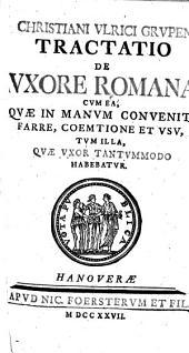 Christiani Ulrici Grupen tractatio de uxore Romana: Cum ea, quae in manum convenit, farre, coemtione et usu, tum illa, quae uxor tantummodo habebatur