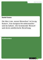 """Die Idee vom """"neuen Menschen"""" in Georg Kaisers """"Von morgens bis mitternachts"""" und im Aufsatz """"Der kommende Mensch"""" und deren antithetische Beziehung"""