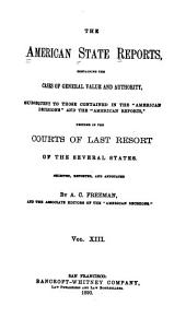 "The American State Reports: Containing the Cases of General Value and Authority Subsequent to Those Contained in the ""American Decisions"" [1760-1869] and the ""American Reports"" [1869-1887] Decided in the Courts of Last Resort of the Several States [1886-1911], Volume 13"