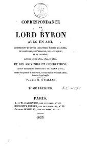 Correspondance de Lord Byron avec un ami: comprenant en outre les lettres écrites à sa mère, du Portugal, de l'Espagne, de la Turquie, et de la Grèce, dans les années 1809, 1810, et 1811, et des souvenirs et observations, le tout formant une histoire de sa vie, de 1808 à 1814, Volume1