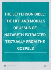 The Jefferson Bible: The Life and Morals of Jesus of Nazareth Extracted Textually from the Gospels, Together with a Comparison of His Doctrines with Those of Others