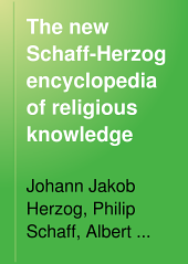 The New Schaff-Herzog Encyclopedia of Religious Knowledge: Embracing Biblical, Historical, Doctrinal, and Practical Theology and Biblical, Theological, and Ecclesiastical Biography from the Earliest Times to the Present Day, Volume 9