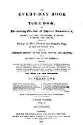 The Every-day Book and Table Book: Or, Everlasting Calendar of Popular Amusements, Sports, Pastimes, Ceremonies, Manners, Customs, and Events, Incident to Each of the Three Hundred and Sixty-five Days, in Past and Present Times; Forming a Complete History of the Year, Months, and Seasons, and a Perpetual Key to the Almanac ... for Daily Use and Diversion, Volume 1