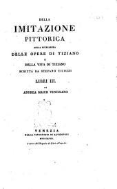 Della imitazione pittorica della eccellenza delle opere di Tiziano e della vita di Tiziano scritta da Stefano Ticozzi libri 3. di Andrea Maier veneziano