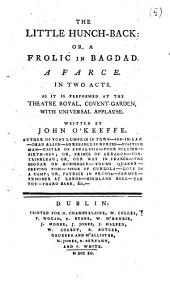 The Little Hunch-back: Or, a Frolic in Bagdad. A Farce. In Two Acts. As it is Performed at the Theatre Royal, Covent-Garden, with Universal Applause. Written by John O'Keeffe. ...