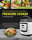 The Everyday Low-Carb Diet Pressure Cooker Cookbook