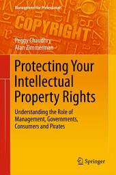 Protecting Your Intellectual Property Rights: Understanding the Role of Management, Governments, Consumers and Pirates